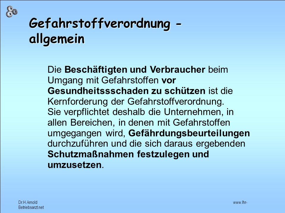 Dr.H.Arnold www.Ihr- Betriebsarzt.net Gefahrstoffverordnung Regelt das Inverkehrbringen gefährlicher Stoffe (Verbote einiger Gefahrstoffe, Verpackung der Gefahrstoffe, R + S- Sätze) Regelt den Umgang (Ermittlungs-, Überwachungspflicht, Betriebsanweisung, Rangfolge von Schutzmaßnahmen, Beschäftigungsbeschränkungen) Vorsorgeuntersuchungen (auch auf Wunsch des Versicherten und nach schwerer Krankheit).