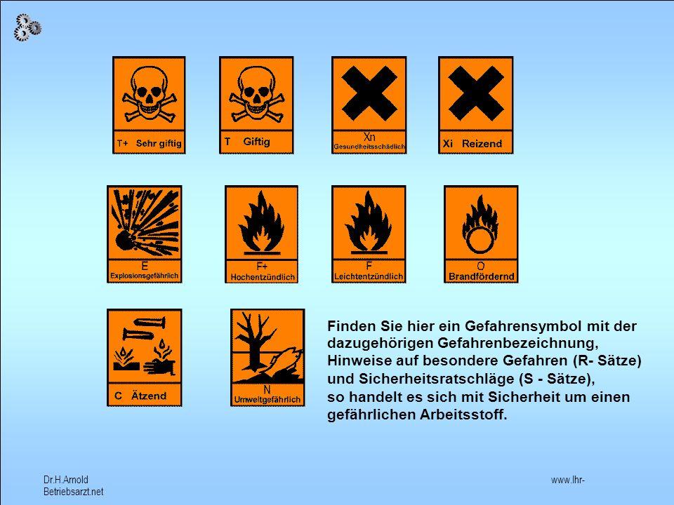 Dr.H.Arnold www.Ihr- Betriebsarzt.net Es gibt viele gefährliche Arbeitsstoffe, die nicht an den Gefahrensymbolen zu erkennen sind.