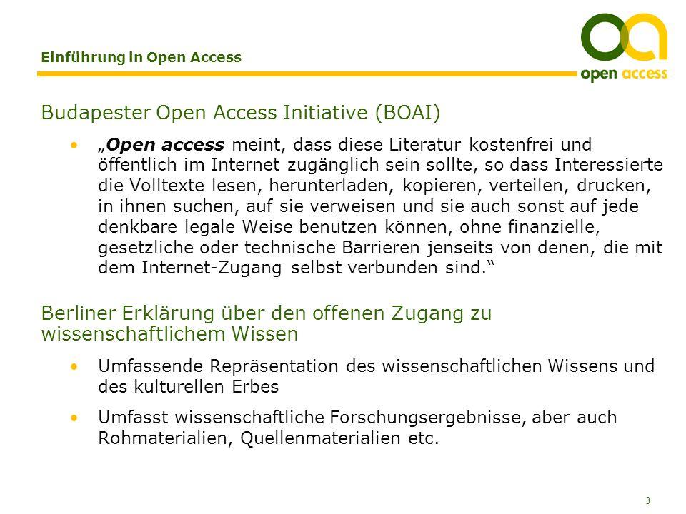 3 Einführung in Open Access Budapester Open Access Initiative (BOAI) Open access meint, dass diese Literatur kostenfrei und öffentlich im Internet zugänglich sein sollte, so dass Interessierte die Volltexte lesen, herunterladen, kopieren, verteilen, drucken, in ihnen suchen, auf sie verweisen und sie auch sonst auf jede denkbare legale Weise benutzen können, ohne finanzielle, gesetzliche oder technische Barrieren jenseits von denen, die mit dem Internet-Zugang selbst verbunden sind.
