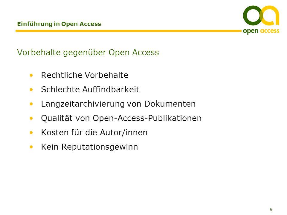 6 Einführung in Open Access Vorbehalte gegenüber Open Access Rechtliche Vorbehalte Schlechte Auffindbarkeit Langzeitarchivierung von Dokumenten Qualität von Open-Access-Publikationen Kosten für die Autor/innen Kein Reputationsgewinn