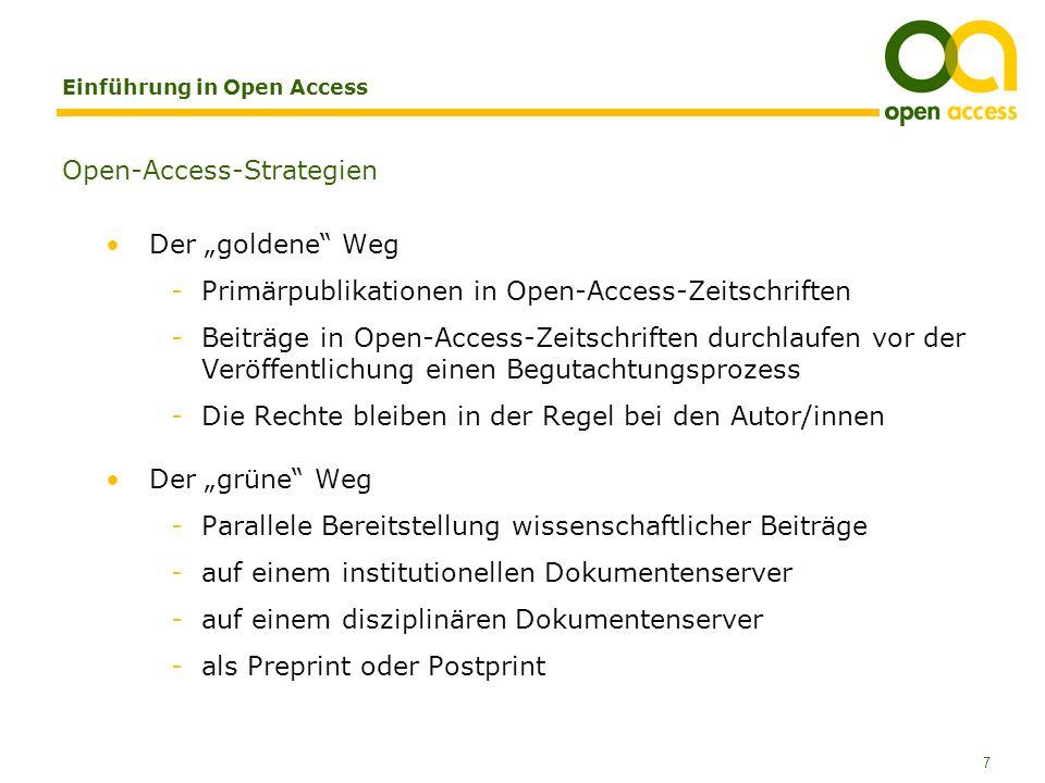 7 Einführung in Open Access Open-Access-Strategien Der goldene Weg -Primärpublikationen in Open-Access-Zeitschriften -Beiträge in Open-Access-Zeitschriften durchlaufen vor der Veröffentlichung einen Begutachtungsprozess -Die Rechte bleiben in der Regel bei den Autor/innen Der grüne Weg -Parallele Bereitstellung wissenschaftlicher Beiträge -auf einem institutionellen Dokumentenserver -auf einem disziplinären Dokumentenserver -als Preprint oder Postprint