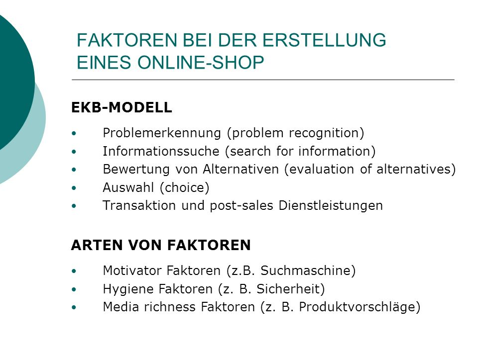 FAKTOREN BEI DER ERSTELLUNG EINES ONLINE-SHOP EKB-MODELL Problemerkennung (problem recognition) Informationssuche (search for information) Bewertung von Alternativen (evaluation of alternatives) Auswahl (choice) Transaktion und post-sales Dienstleistungen ARTEN VON FAKTOREN Motivator Faktoren (z.B.