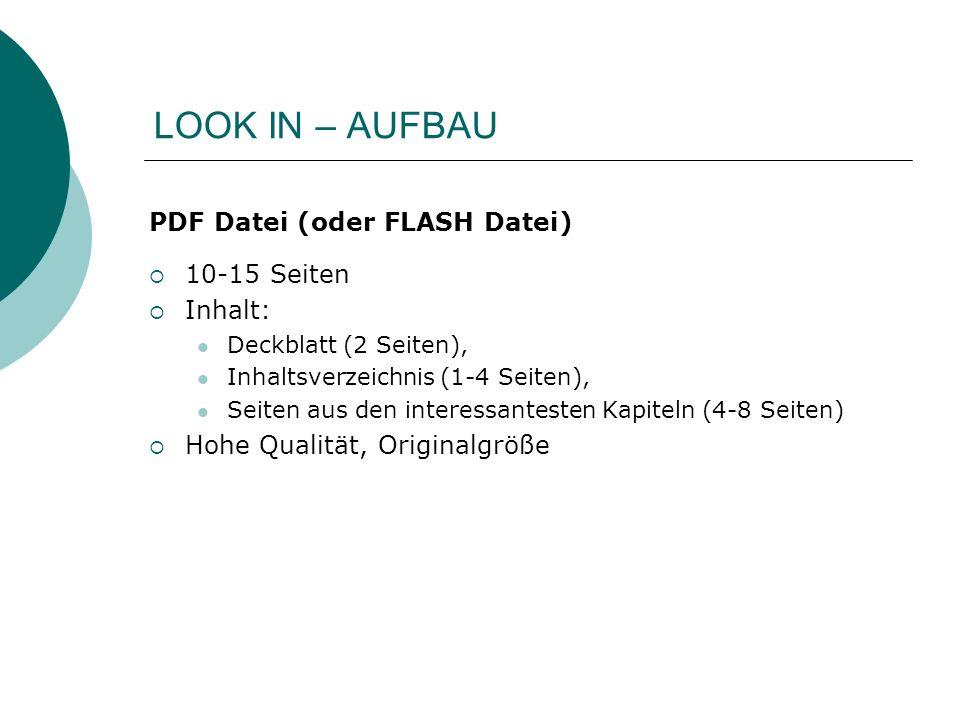 LOOK IN – AUFBAU PDF Datei (oder FLASH Datei) 10-15 Seiten Inhalt: Deckblatt (2 Seiten), Inhaltsverzeichnis (1-4 Seiten), Seiten aus den interessantesten Kapiteln (4-8 Seiten) Hohe Qualität, Originalgröße
