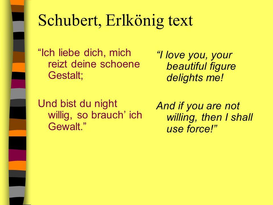 Schubert, Erlkönig text Ich liebe dich, mich reizt deine schoene Gestalt; Und bist du night willig, so brauch ich Gewalt. I love you, your beautiful f
