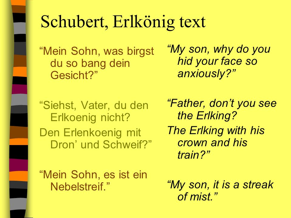 Schubert, Erlkönig text Mein Sohn, was birgst du so bang dein Gesicht? Siehst, Vater, du den Erlkoenig nicht? Den Erlenkoenig mit Dron und Schweif? Me