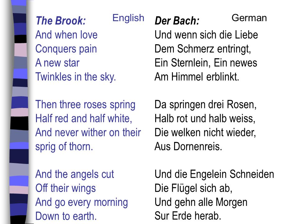 The Brook: And when love Conquers pain A new star Twinkles in the sky. Then three roses spring Half red and half white, And never wither on their spri