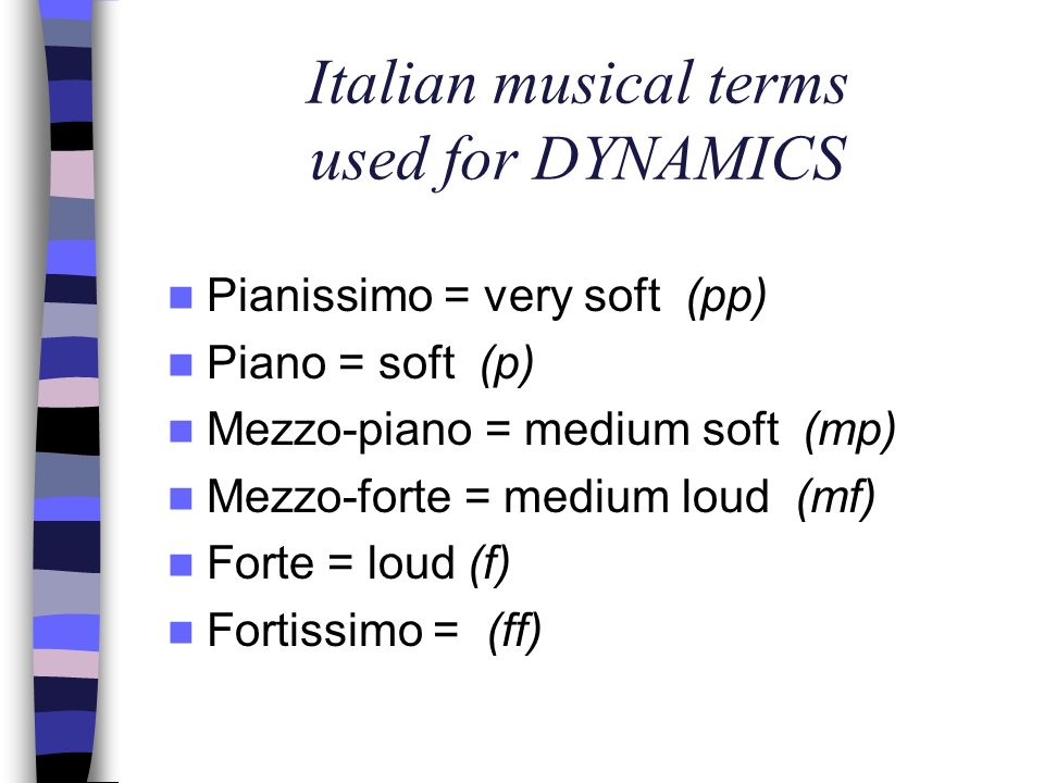 Italian musical terms used for DYNAMICS Pianissimo = very soft (pp) Piano = soft (p) Mezzo-piano = medium soft (mp) Mezzo-forte = medium loud (mf) For