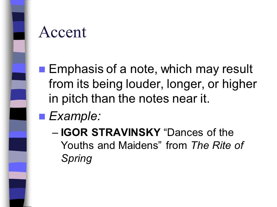 Accent Emphasis of a note, which may result from its being louder, longer, or higher in pitch than the notes near it. Example: –IGOR STRAVINSKY Dances
