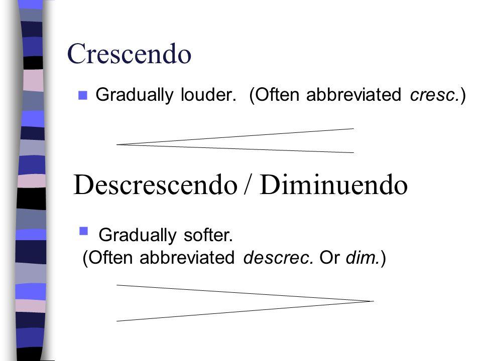 Crescendo Gradually louder. (Often abbreviated cresc.) Descrescendo / Diminuendo Gradually softer. (Often abbreviated descrec. Or dim.)