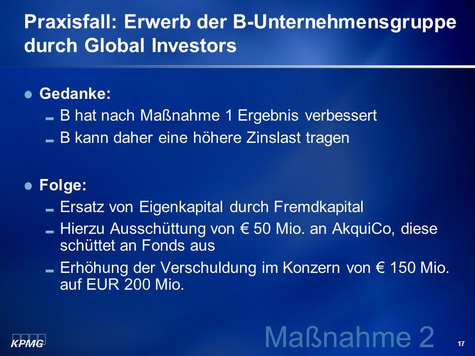 17 Praxisfall: Erwerb der B-Unternehmensgruppe durch Global Investors Gedanke: B hat nach Maßnahme 1 Ergebnis verbessert B kann daher eine höhere Zins