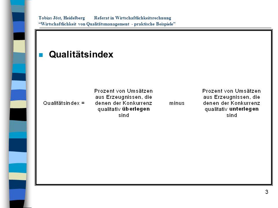 4 Tobias Jöst, HeidelbergReferat in Wirtschaftlichkeitsrechnung Wirtschaftlichkeit von Qualitätsmanagement - praktische Beispiele n Einfluß der Produktqualität auf den ROI 17 (ROI vor Steuern) 145 221918 3225 Marketingkosten (in % vom Umsatz) niedrig 5% 11% hoch niedrig -1% 30% hoch Qualitäts- Index (in %) Quelle: Hahn, D., Taylor, B., strategische Unternehmensplanung, strategische Unternehmensführung