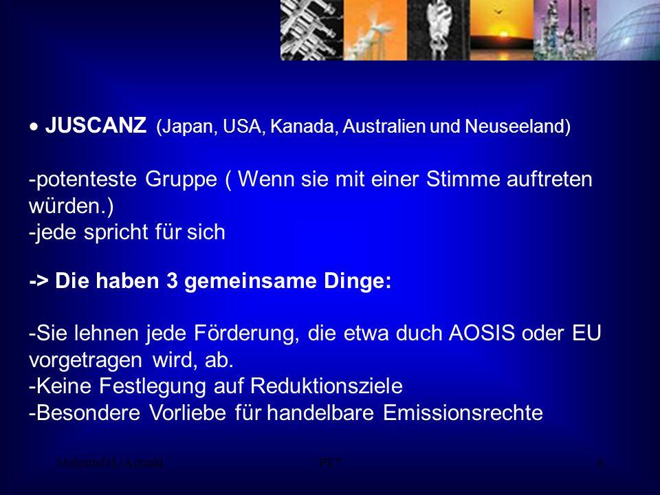 Mehrdad H.-ArmakiPE78 JUSCANZ (Japan, USA, Kanada, Australien und Neuseeland) -potenteste Gruppe ( Wenn sie mit einer Stimme auftreten würden.) -jede spricht für sich -> Die haben 3 gemeinsame Dinge: -Sie lehnen jede Förderung, die etwa duch AOSIS oder EU vorgetragen wird, ab.