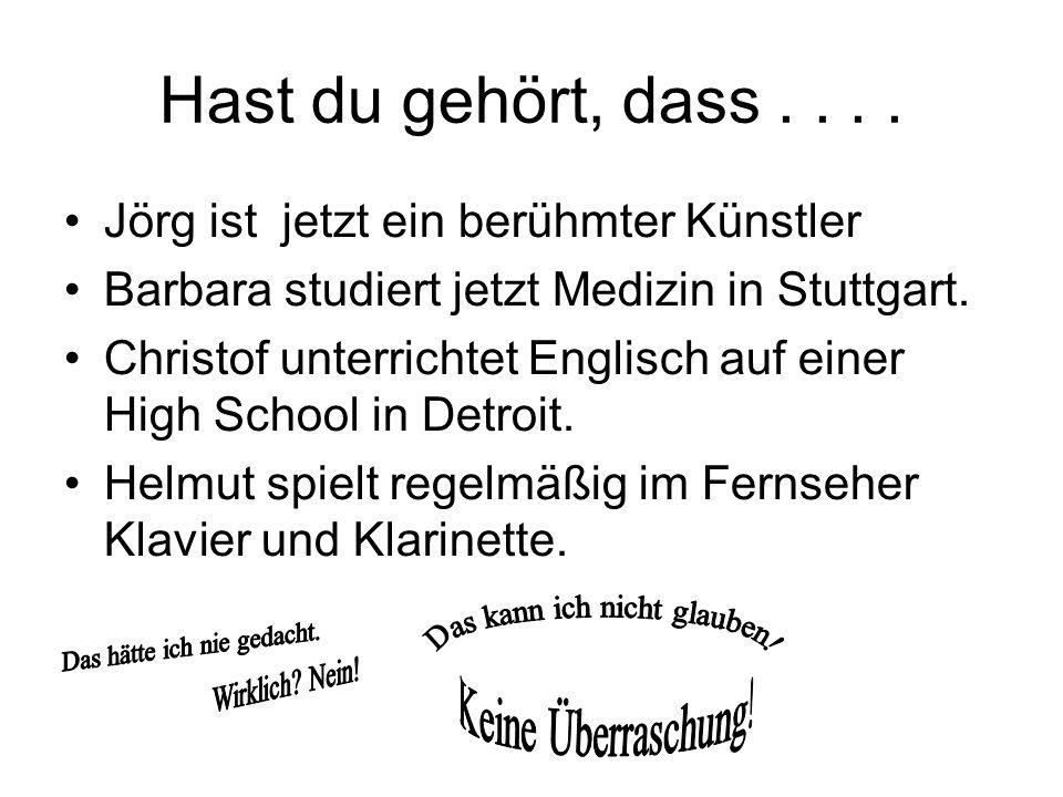 Hast du gehört, dass.... Jörg ist jetzt ein berühmter Künstler Barbara studiert jetzt Medizin in Stuttgart. Christof unterrichtet Englisch auf einer H
