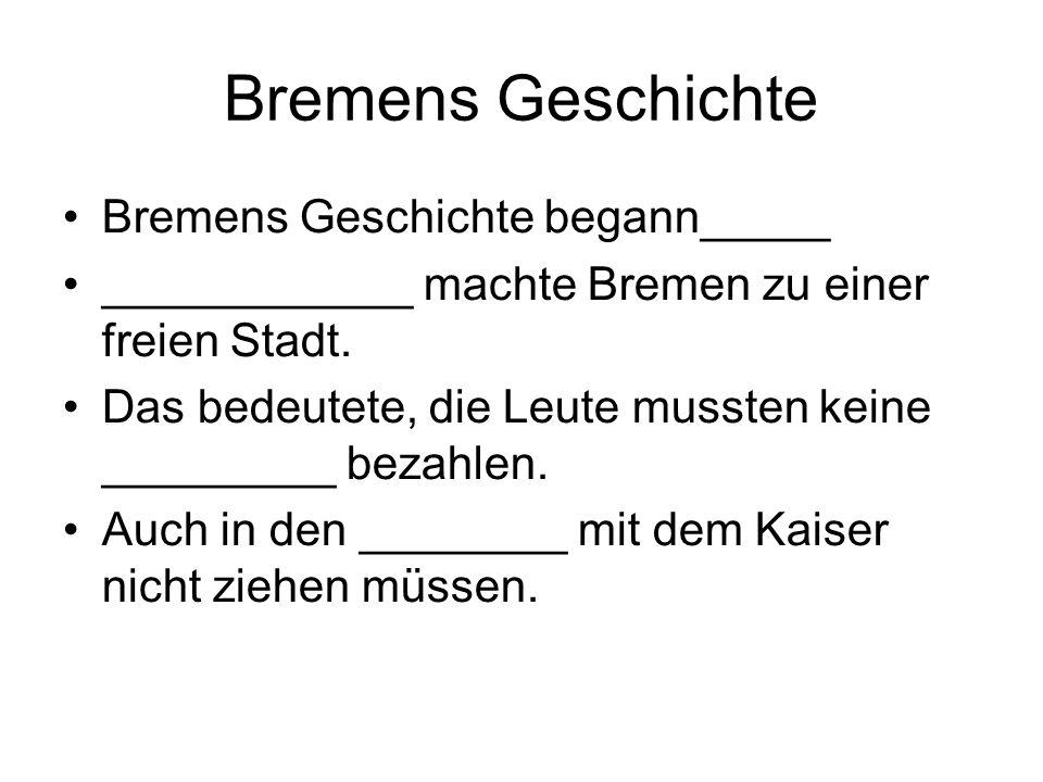 Bremens Geschichte Bremens Geschichte begann_____ ____________ machte Bremen zu einer freien Stadt. Das bedeutete, die Leute mussten keine _________ b