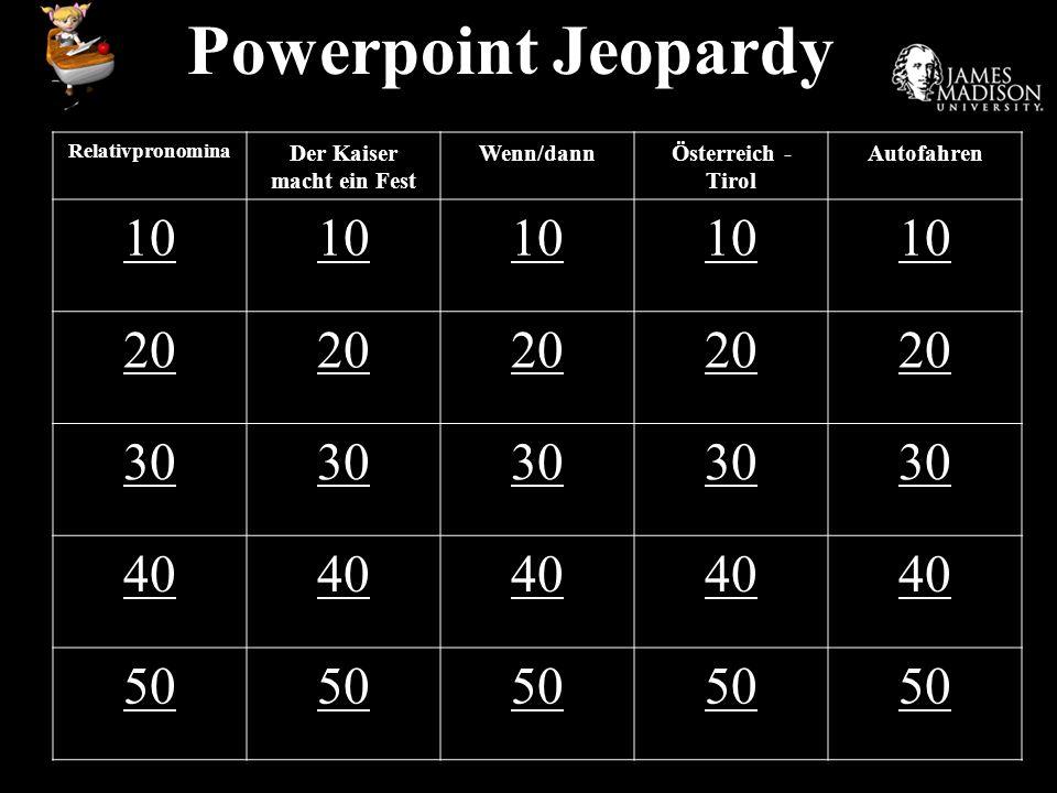 Powerpoint Jeopardy Relativpronomina Der Kaiser macht ein Fest Wenn/dannÖsterreich - Tirol Autofahren 10 20 30 40 50