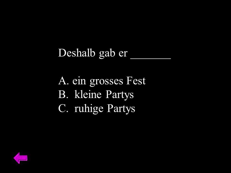 Deshalb gab er _______ A. ein grosses Fest B. kleine Partys C. ruhige Partys