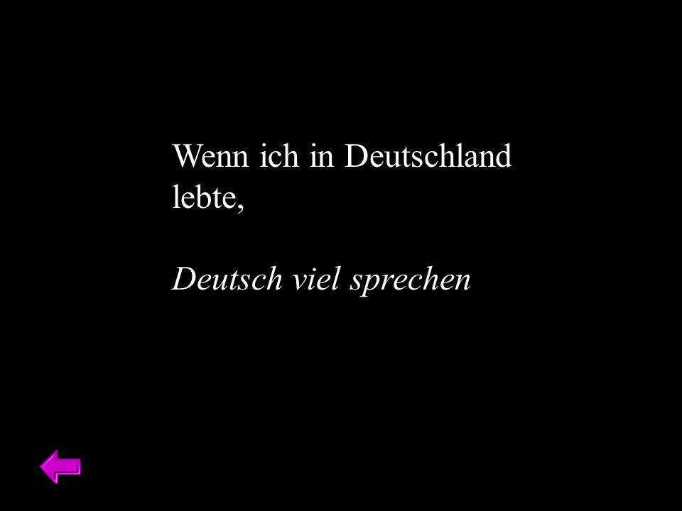 Wenn ich in Deutschland lebte, Deutsch viel sprechen