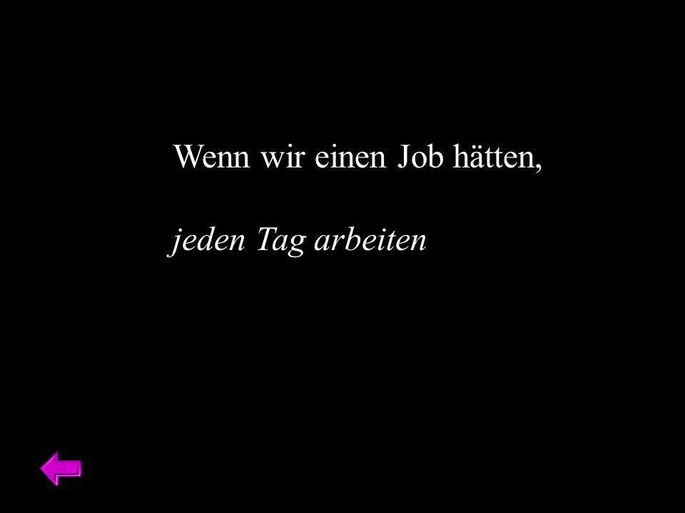 Wenn wir einen Job hätten, jeden Tag arbeiten