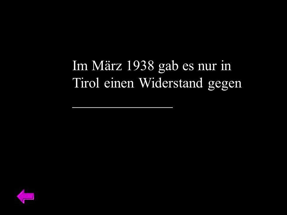 Im März 1938 gab es nur in Tirol einen Widerstand gegen ______________