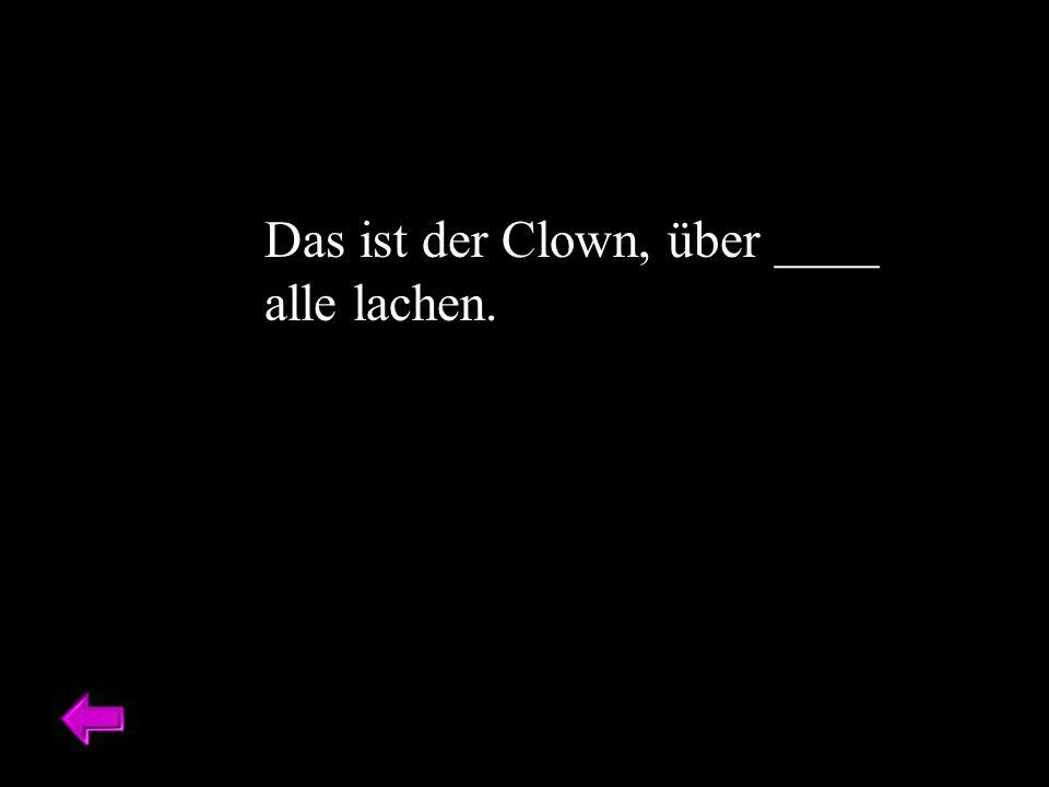 Das ist der Clown, über ____ alle lachen.