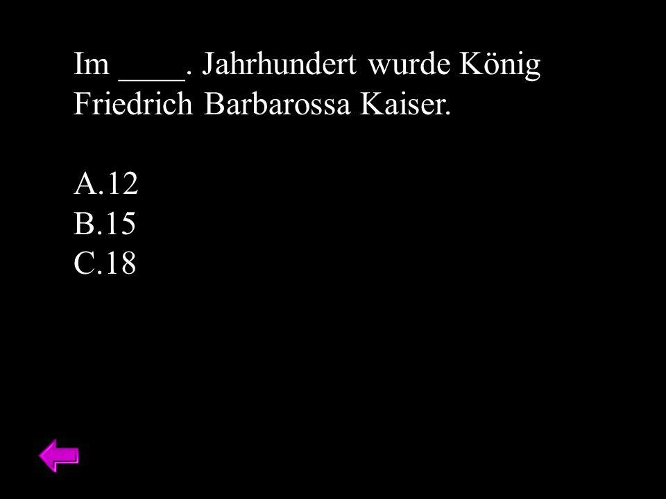 Im ____. Jahrhundert wurde König Friedrich Barbarossa Kaiser. A.12 B.15 C.18