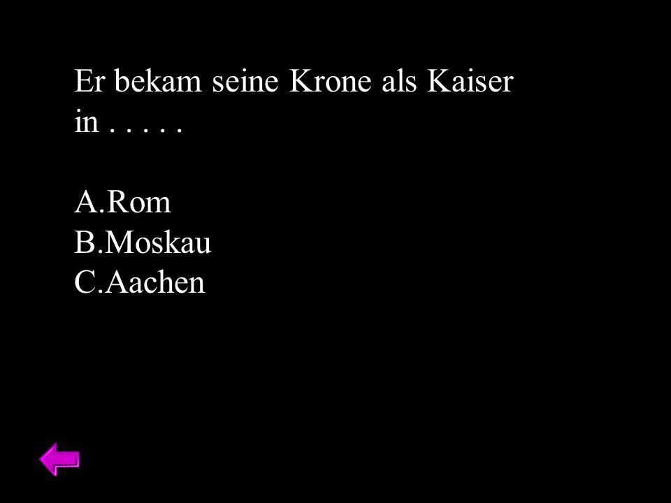 Er bekam seine Krone als Kaiser in..... A.Rom B.Moskau C.Aachen