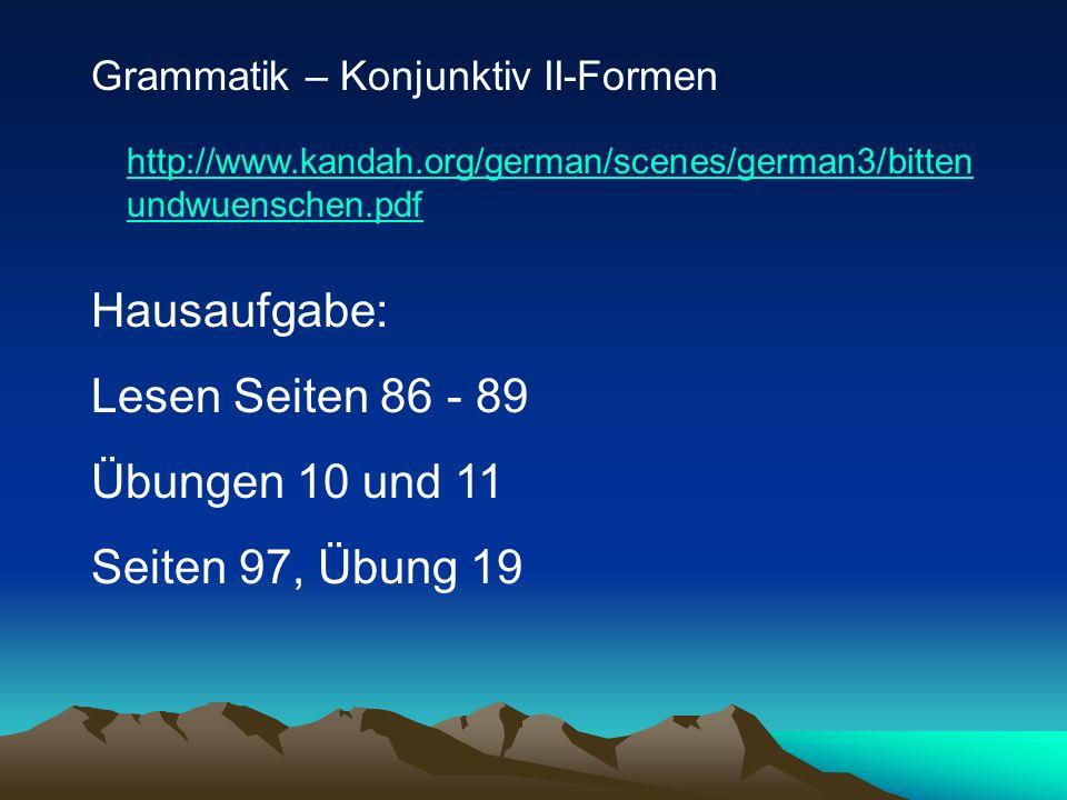 Grammatik – Konjunktiv II-Formen http://www.kandah.org/german/scenes/german3/bitten undwuenschen.pdf Hausaufgabe: Lesen Seiten 86 - 89 Übungen 10 und 11 Seiten 97, Übung 19