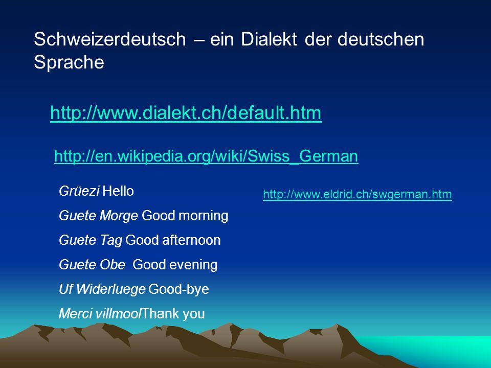 Schweizerdeutsch – ein Dialekt der deutschen Sprache http://www.dialekt.ch/default.htm http://en.wikipedia.org/wiki/Swiss_German Grüezi Hello Guete Mo