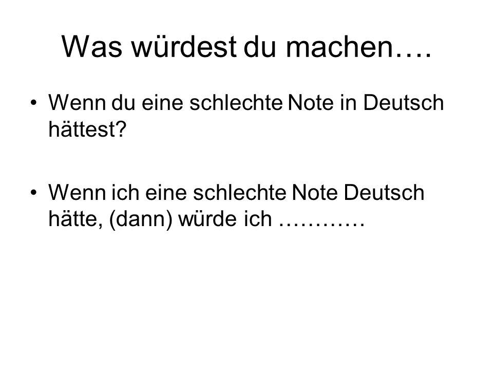 Was würdest du machen…. Wenn du eine schlechte Note in Deutsch hättest? Wenn ich eine schlechte Note Deutsch hätte, (dann) würde ich …………