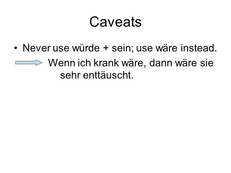 Caveats Never use würde + sein; use wäre instead. Wenn ich krank wäre, dann wäre sie sehr enttäuscht.