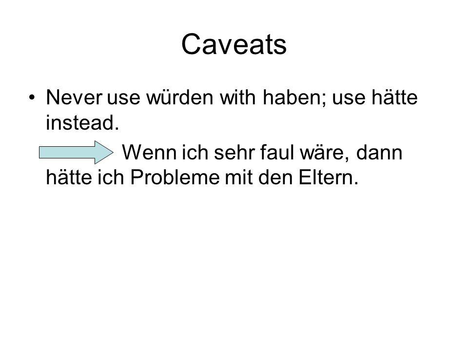 Caveats Never use würden with haben; use hätte instead. Wenn ich sehr faul wäre, dann hätte ich Probleme mit den Eltern.