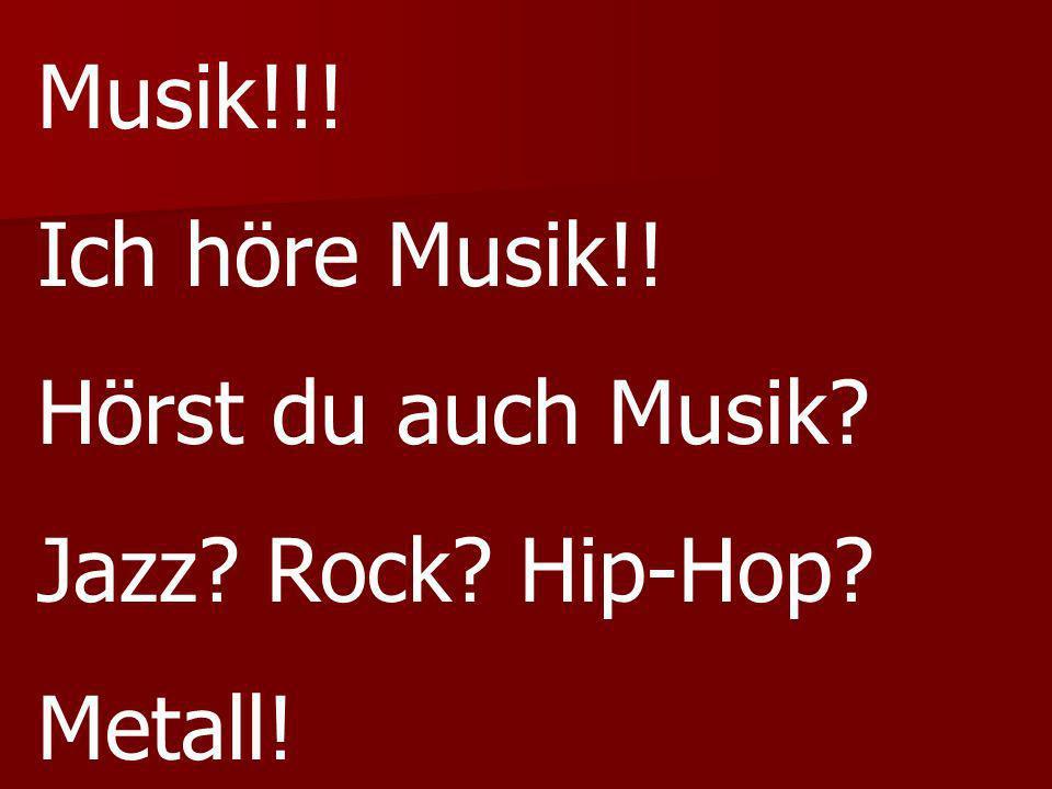 Musik!!! Ich höre Musik!! Hörst du auch Musik? Jazz? Rock? Hip-Hop? Metall!