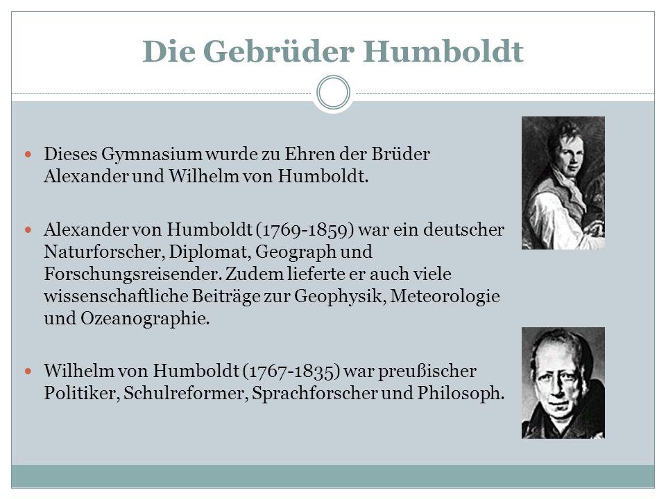 Die Gebrüder Humboldt Dieses Gymnasium wurde zu Ehren der Brüder Alexander und Wilhelm von Humboldt. Alexander von Humboldt (1769-1859) war ein deutsc