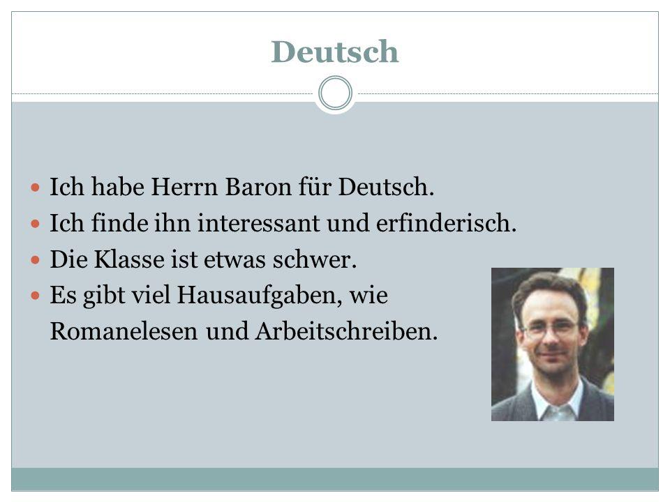 Deutsch Ich habe Herrn Baron für Deutsch. Ich finde ihn interessant und erfinderisch. Die Klasse ist etwas schwer. Es gibt viel Hausaufgaben, wie Roma