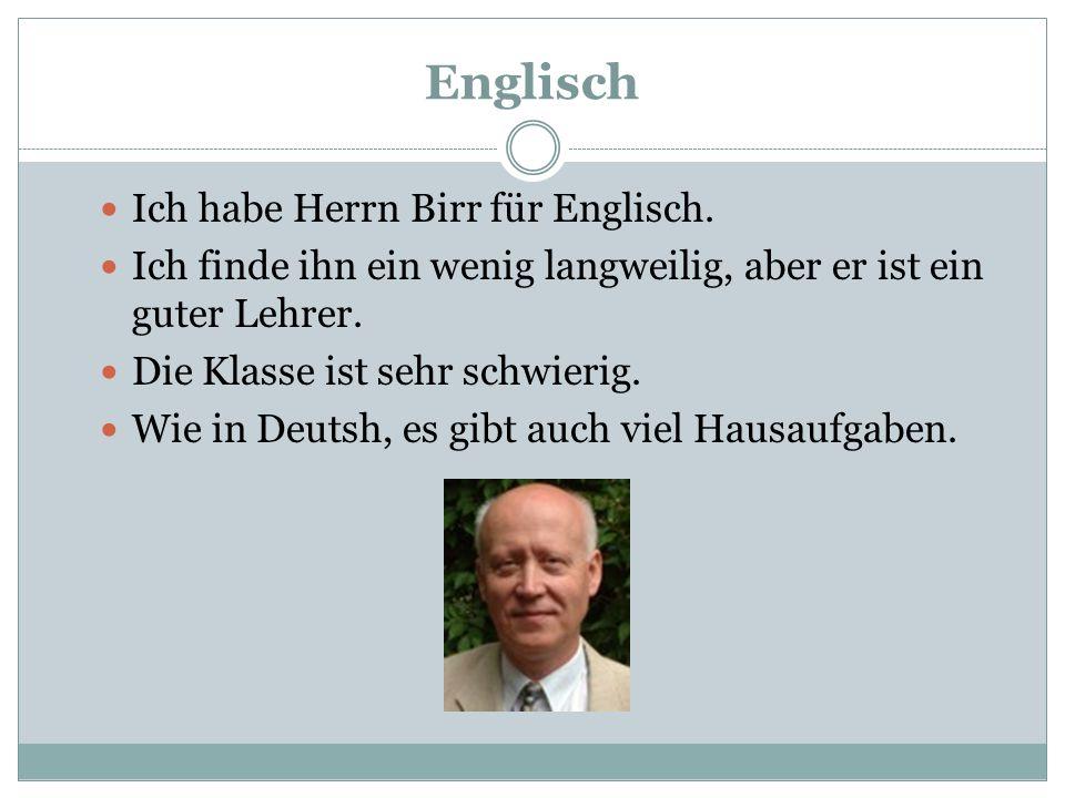 Englisch Ich habe Herrn Birr für Englisch. Ich finde ihn ein wenig langweilig, aber er ist ein guter Lehrer. Die Klasse ist sehr schwierig. Wie in Deu