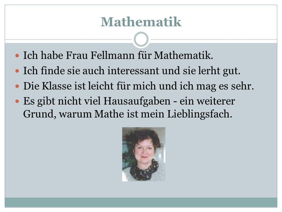 Mathematik Ich habe Frau Fellmann für Mathematik. Ich finde sie auch interessant und sie lerht gut. Die Klasse ist leicht für mich und ich mag es sehr