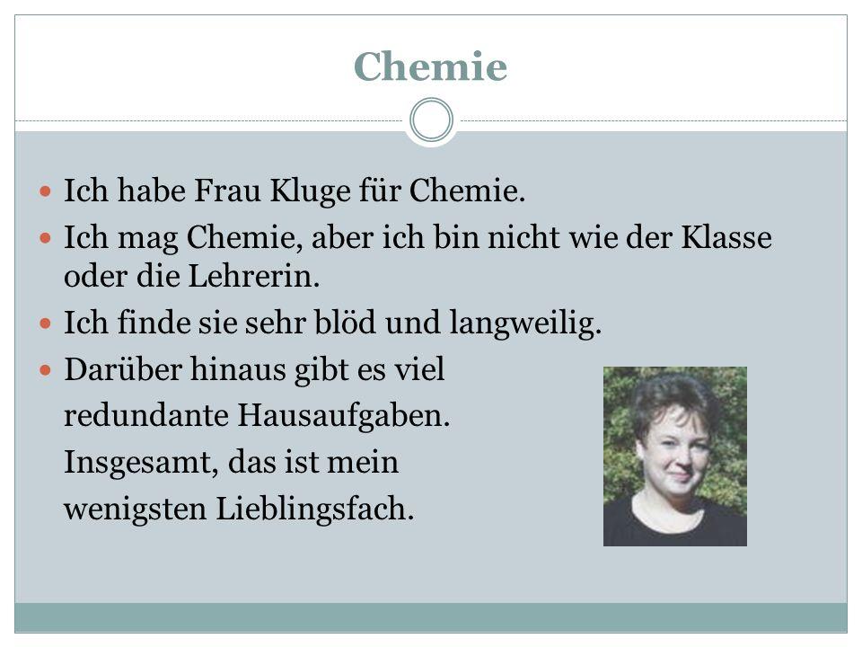 Chemie Ich habe Frau Kluge für Chemie. Ich mag Chemie, aber ich bin nicht wie der Klasse oder die Lehrerin. Ich finde sie sehr blöd und langweilig. Da