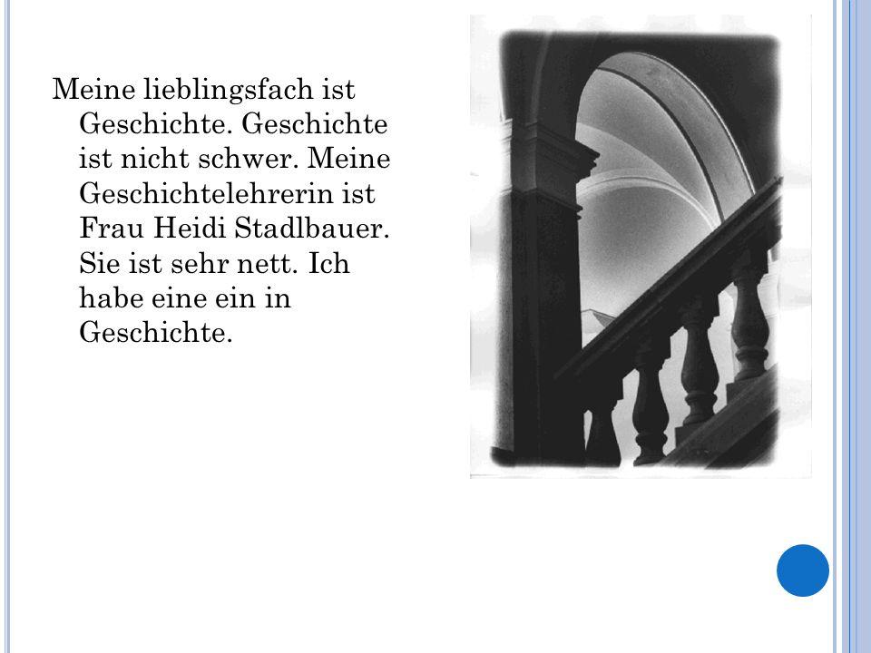 Meine lieblingsfach ist Geschichte. Geschichte ist nicht schwer. Meine Geschichtelehrerin ist Frau Heidi Stadlbauer. Sie ist sehr nett. Ich habe eine