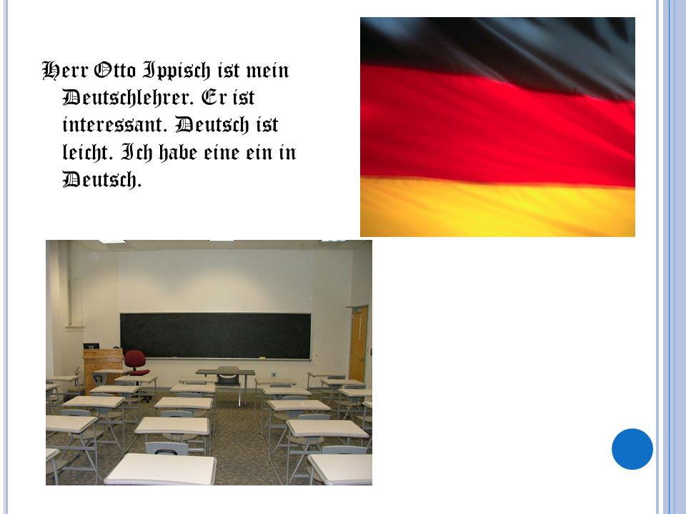 Herr Otto Ippisch ist mein Deutschlehrer. Er ist interessant. Deutsch ist leicht. Ich habe eine ein in Deutsch.