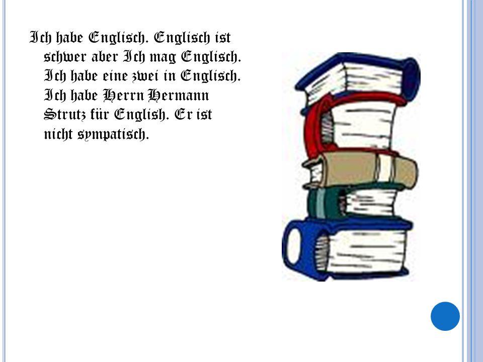 Ich habe Englisch. Englisch ist schwer aber Ich mag Englisch. Ich habe eine zwei in Englisch. Ich habe Herrn Hermann Strutz für English. Er ist nicht