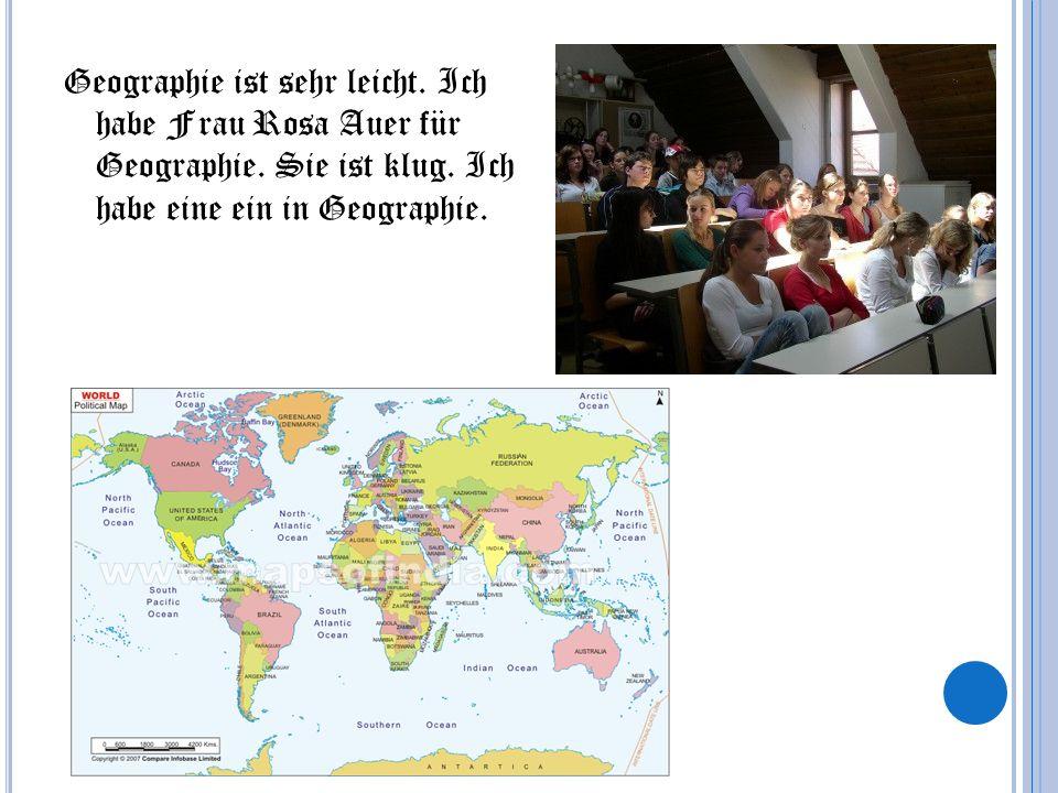 Geographie ist sehr leicht. Ich habe Frau Rosa Auer für Geographie. Sie ist klug. Ich habe eine ein in Geographie.