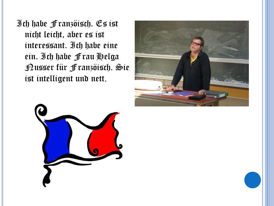 Ich habe Franzöisch. Es ist nicht leicht, aber es ist interessant. Ich habe eine ein. Ich habe Frau Helga Nusser für Franzöisch. Sie ist intelligent u