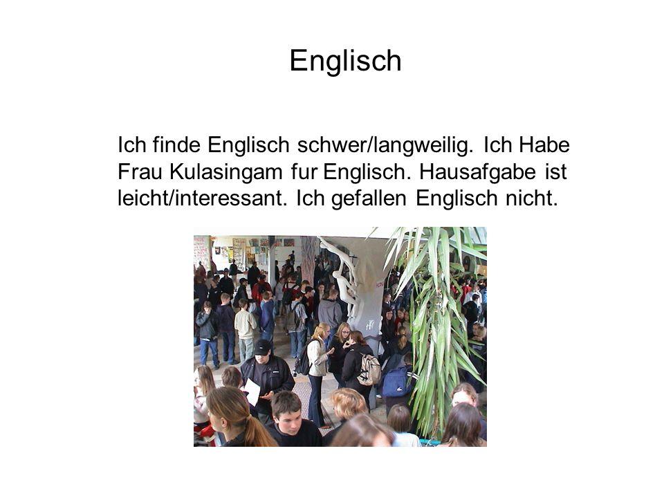 Englisch Ich finde Englisch schwer/langweilig.Ich Habe Frau Kulasingam fur Englisch.