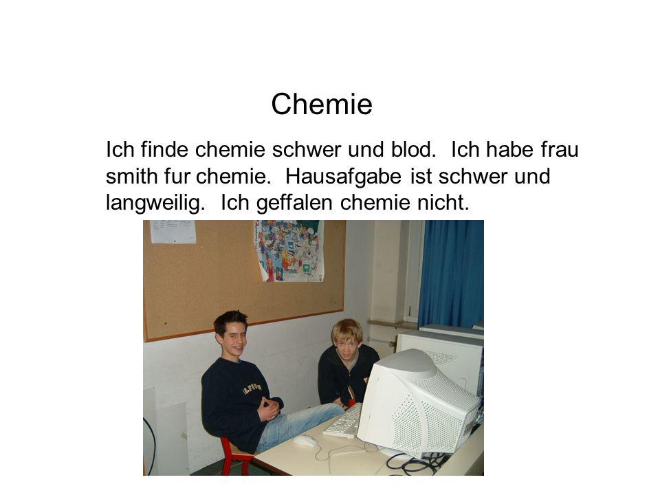 Chemie Ich finde chemie schwer und blod.Ich habe frau smith fur chemie.