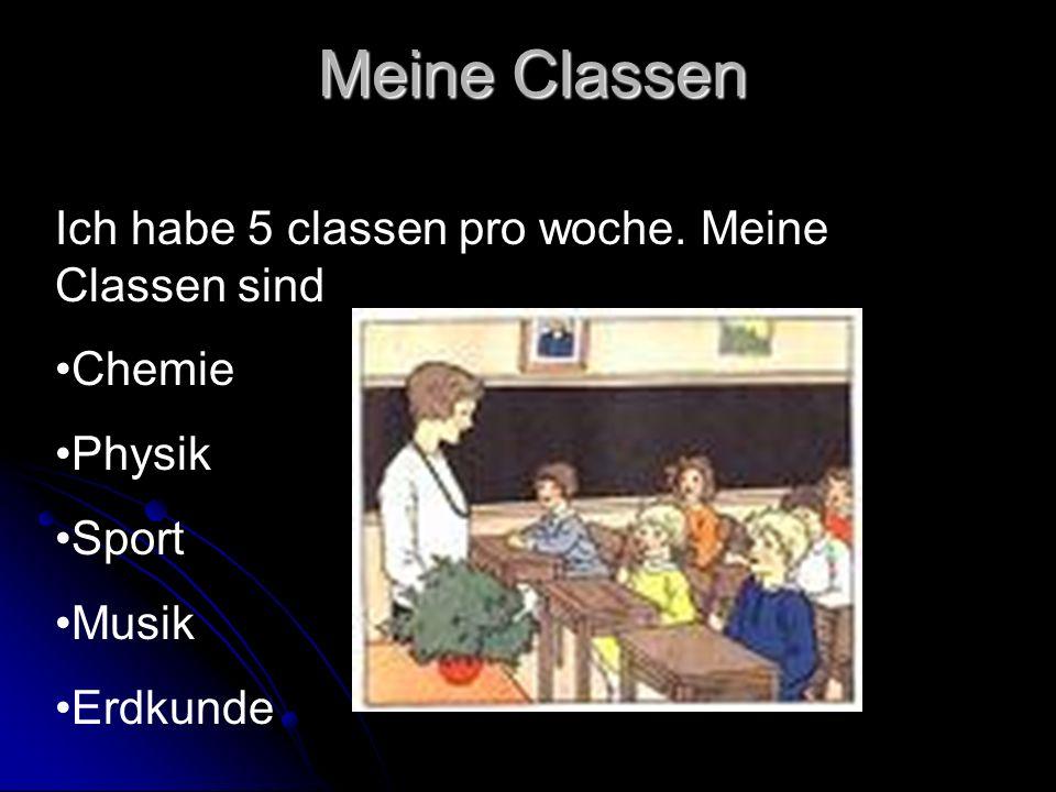 Meine Classen Ich habe 5 classen pro woche. Meine Classen sind Chemie Physik Sport Musik Erdkunde
