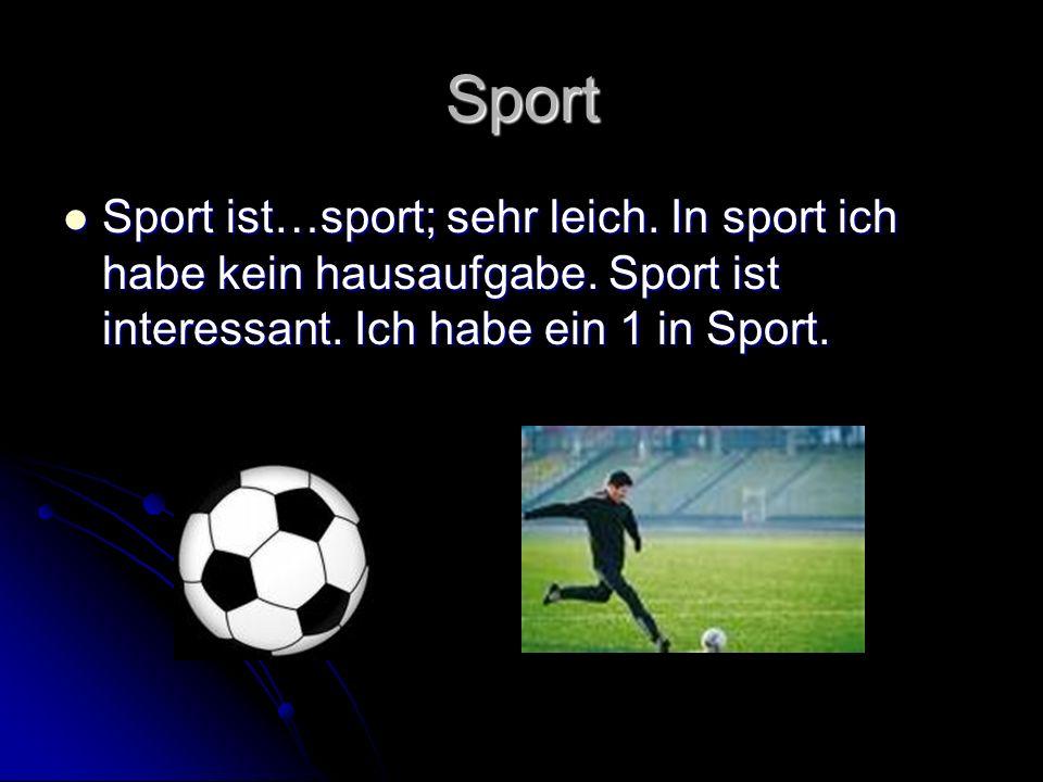 Sport Sport ist…sport; sehr leich.In sport ich habe kein hausaufgabe.