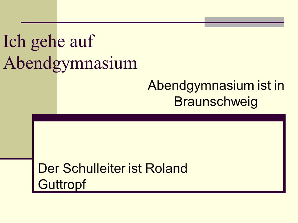 Ich gehe auf Abendgymnasium Abendgymnasium ist in Braunschweig Der Schulleiter ist Roland Guttropf