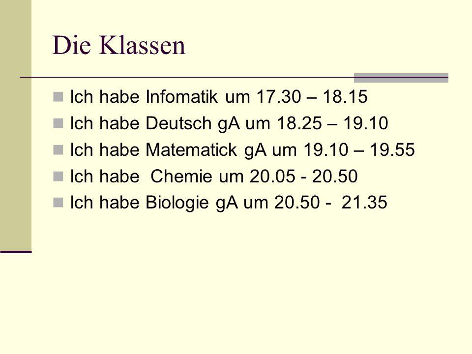 Die Klassen Ich habe Infomatik um 17.30 – 18.15 Ich habe Deutsch gA um 18.25 – 19.10 Ich habe Matematick gA um 19.10 – 19.55 Ich habe Chemie um 20.05