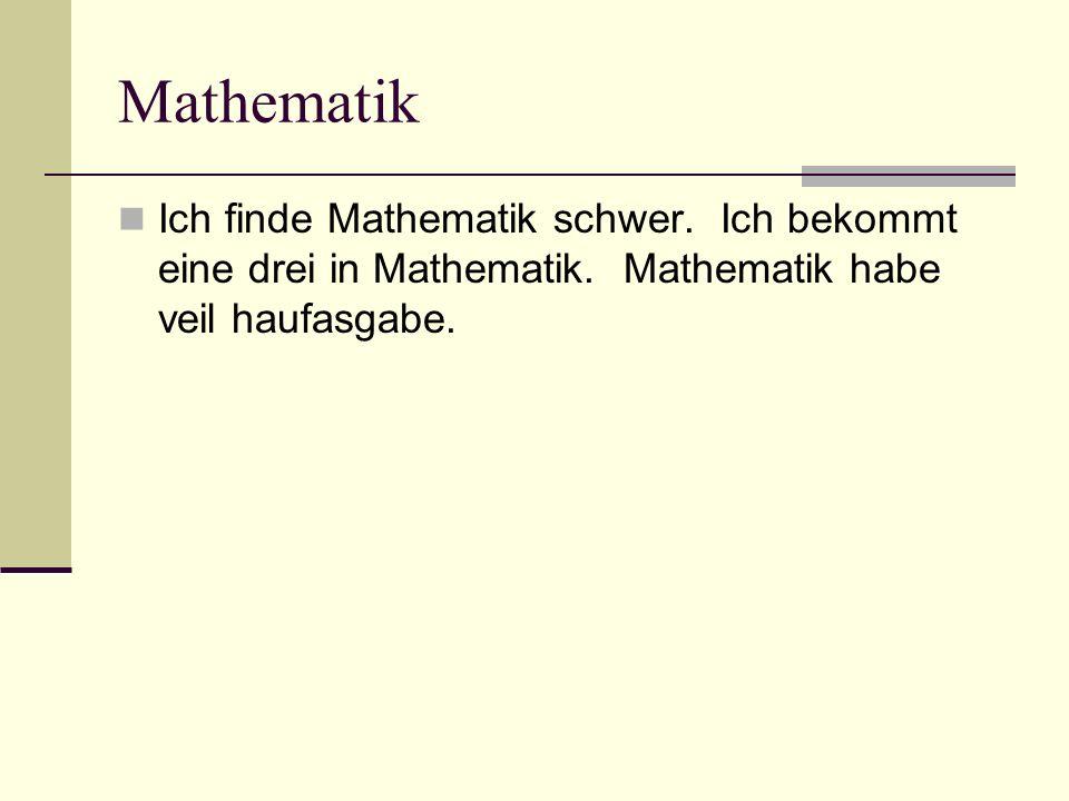 Mathematik Ich finde Mathematik schwer. Ich bekommt eine drei in Mathematik. Mathematik habe veil haufasgabe.