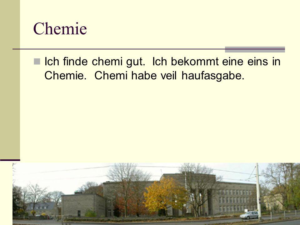 Chemie Ich finde chemi gut. Ich bekommt eine eins in Chemie. Chemi habe veil haufasgabe.